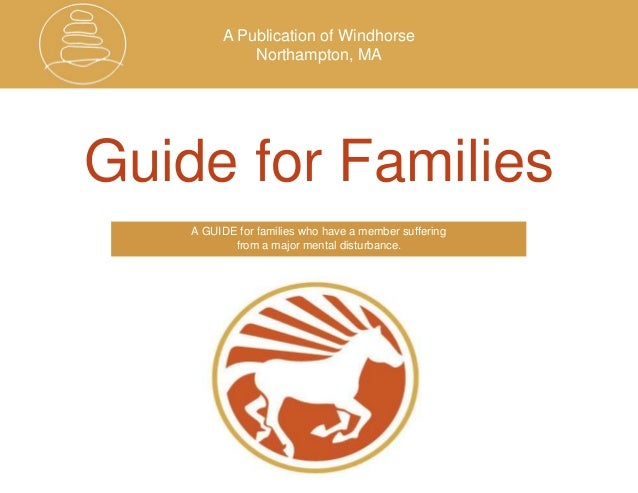 A Publication of Windhorse Northampton, MA Guide for Families A GUIDE for families who have a member suffering from a majo...