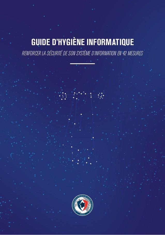 1 GUIDE D'HYGIÈNE INFORMATIQUE RENFORCER LA SÉCURITÉ DE SON SYSTÈME D'INFORMATION EN 42 MESURES