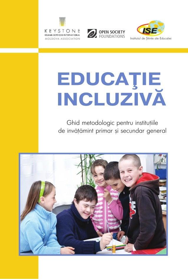 1 EDUCAŢIE INCLUZIVĂ Ghid metodologic pentru instituţiile de învăţămînt primar şi secundar general Chişinău, 2013