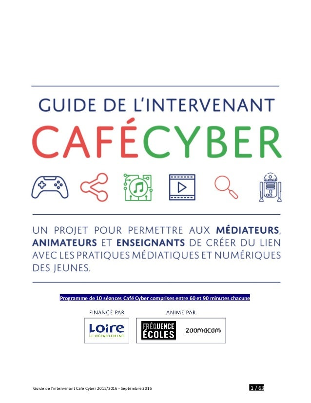 Programme de 10 séances Café Cyber comprises entre 60 et 90 minutes chacune Guide de l'intervenant Café Cyber 2015/2016 -...