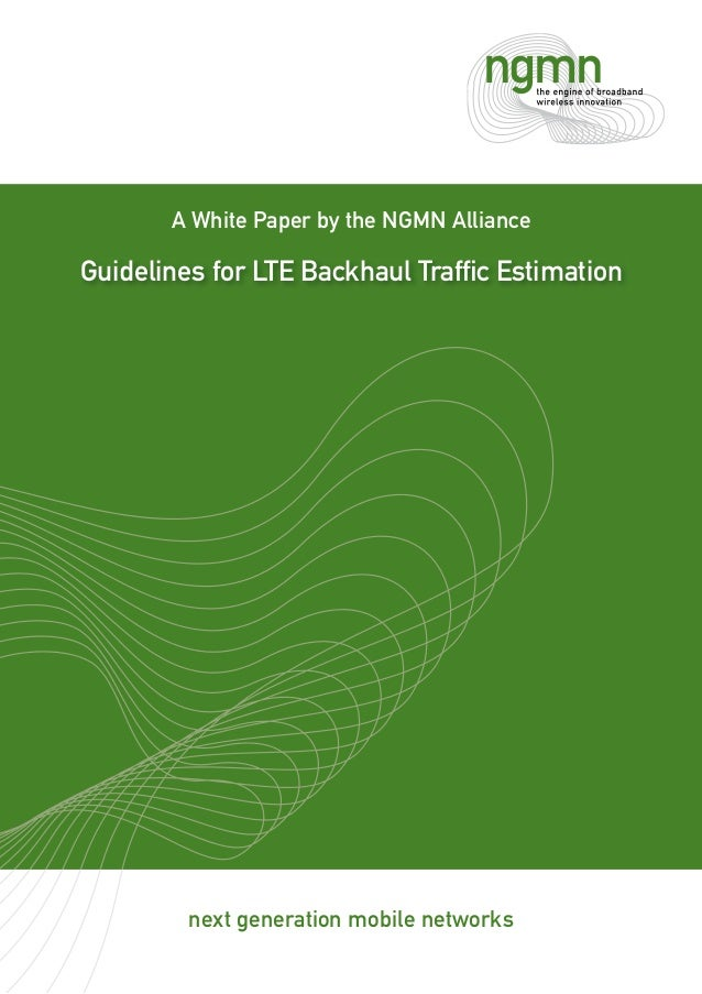 next generation mobile networks A White Paper by the NGMN Alliance Guidelines for LTE Backhaul Traffic Estimation