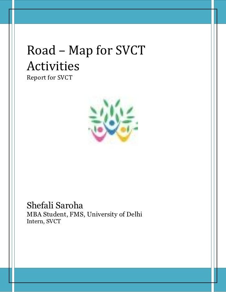 Road – Map for SVCTActivitiesReport for SVCTShefali SarohaMBA Student, FMS, University of DelhiIntern, SVCT