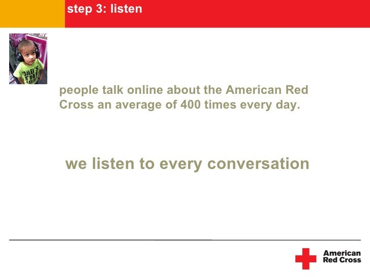 step 3: listen     people talk online about the American Red Cross an average of 400 times every day.     we listen to eve...