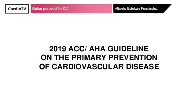 Guías prevención CV Alberto Esteban Fernández 2019 ACC/ AHA GUIDELINE ON THE PRIMARY PREVENTION OF CARDIOVASCULAR DISEASE