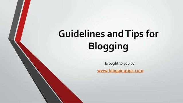 Guidelines and Tips for Blogging Brought to you by:  www.bloggingtips.com