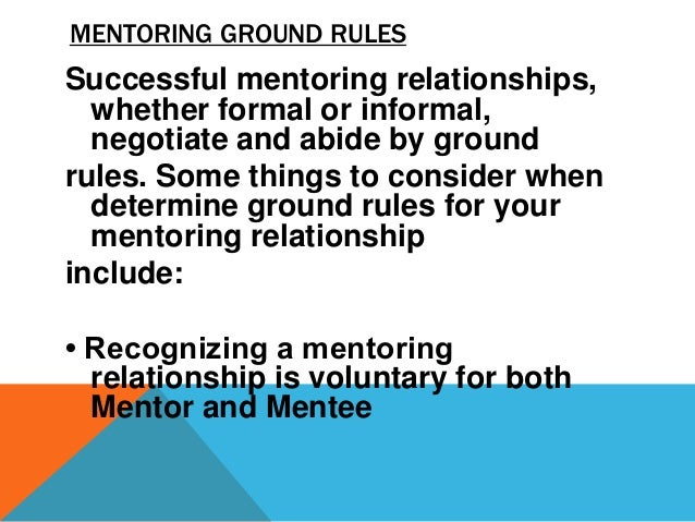 MENTORING GROUND RULES • Indentify clear expectations for Mentors and Mentees • Mentor and Mentee develop and adhere to a ...