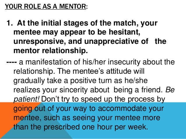2. Remember that the mentor–mentee relationship has an initial phase. During this phase the mentee is more interested in g...