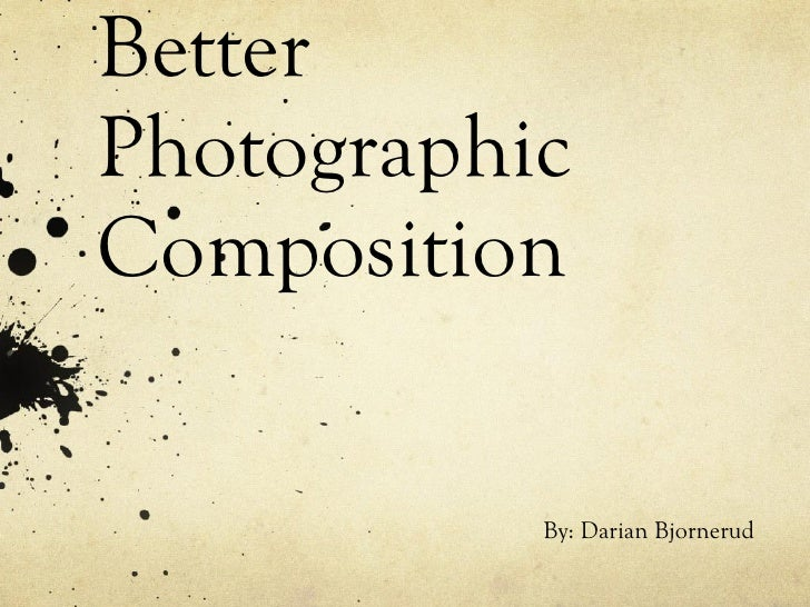 Guidelines for Better Photographic Composition By: Darian Bjornerud