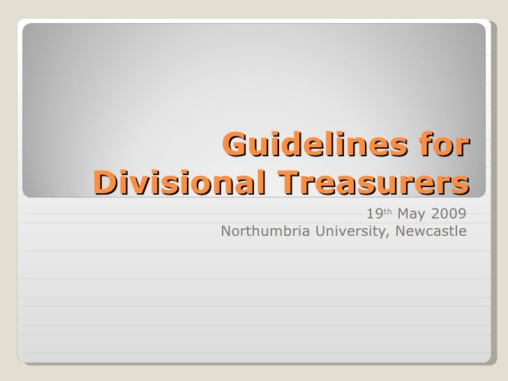 Guidelines for Divisional Treasurers 19 th  May 2009 Northumbria University, Newcastle