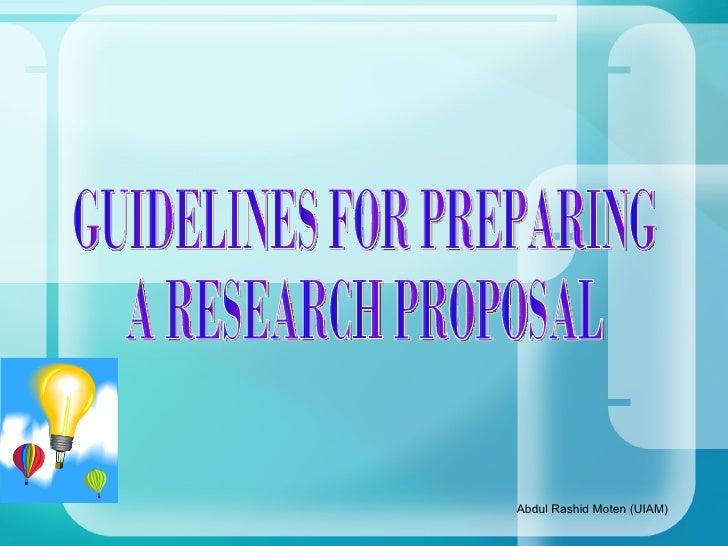 GUIDELINES FOR PREPARING A RESEARCH PROPOSAL Abdul Rashid Moten (UIAM)
