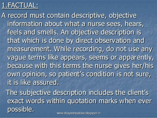 1.FACTUAL:A record must contain descriptive, objectiveinformation about what a nurse sees, hears,feels and smells. An obje...