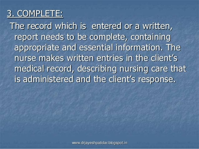 3. COMPLETE:The record which is entered or a written,report needs to be complete, containingappropriate and essential info...