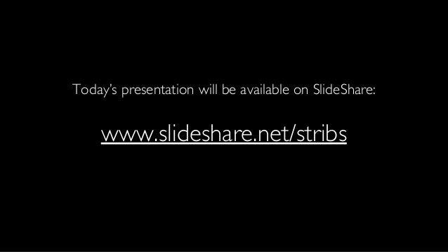 Today's presentation will be available on SlideShare: www.slideshare.net/stribs