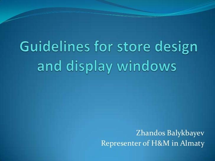 Guidelines for store design and display windows<br />ZhandosBalykbayev<br />Representer of H&M in Almaty<br />