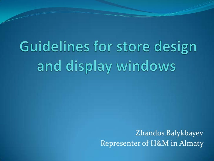 Guidelines for store design and display windows <br />ZhandosBalykbayev<br />Representer of H&M in Almaty<br />
