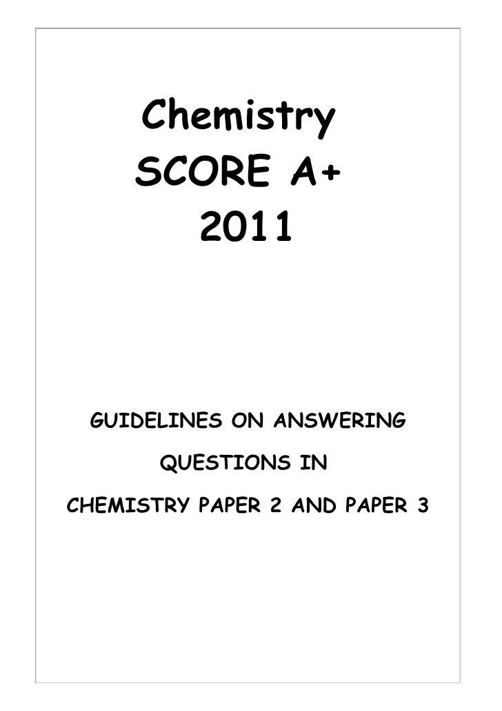 Chemistry     SCORE A+       2011 GUIDELINES ON ANSWERING       QUESTIONS INCHEMISTRY PAPER 2 AND PAPER 3