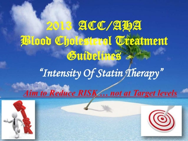 """2013 ACC/AHA Blood Cholesterol Treatment Guidelines """"Intensity Of Statin Therapy"""" Aim to Reduce RISK … not at Target level..."""