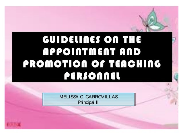 GUIDELINES ON THE APPOINTMENT AND PROMOTION OF TEACHING PERSONNEL MELISSA C. GARROVILLAS Principal II MELISSA C. GARROVILL...