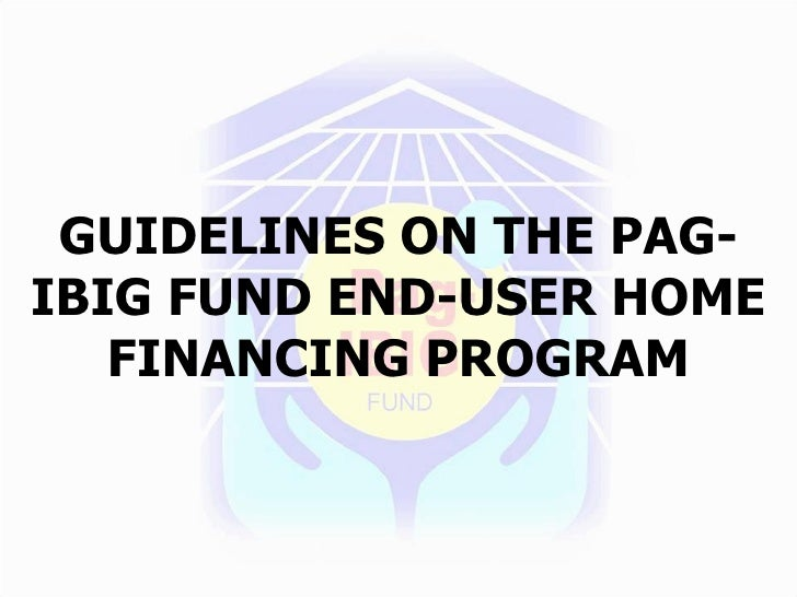 GUIDELINES ON THE PAG- IBIG FUND END-USER HOME    FINANCING PROGRAM