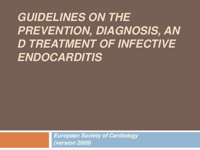 GUIDELINES ON THE PREVENTION, DIAGNOSIS, AN D TREATMENT OF INFECTIVE ENDOCARDITIS  European Society of Cardiology (version...