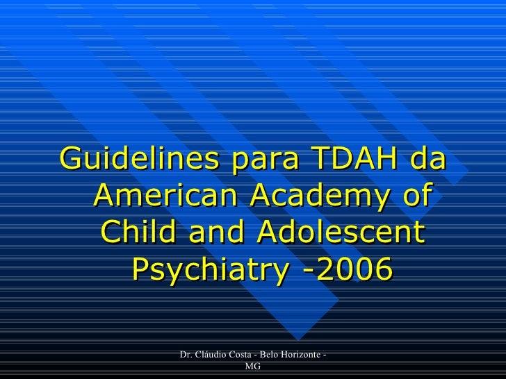 <ul><li>Guidelines para TDAH da American Academy of Child and Adolescent Psychiatry -2006 </li></ul>Dr. Cláudio Costa - Be...