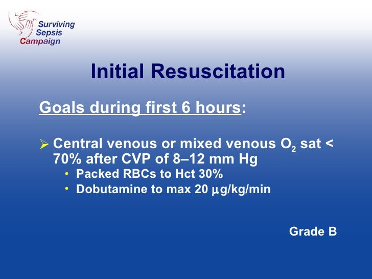 Initial Resuscitation <ul><li>Goals during first 6 hours : </li></ul><ul><li>Central venous or mixed venous O 2  sat < 70%...