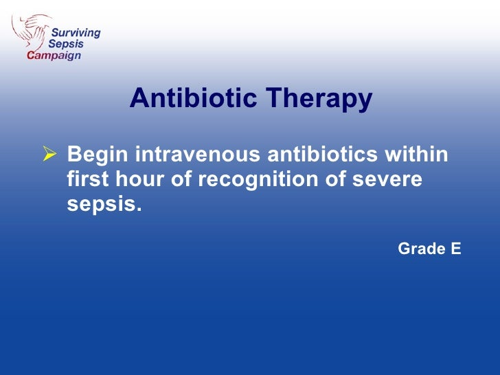 Antibiotic Therapy <ul><li>Begin intravenous antibiotics within first hour of recognition of severe sepsis. </li></ul><ul>...