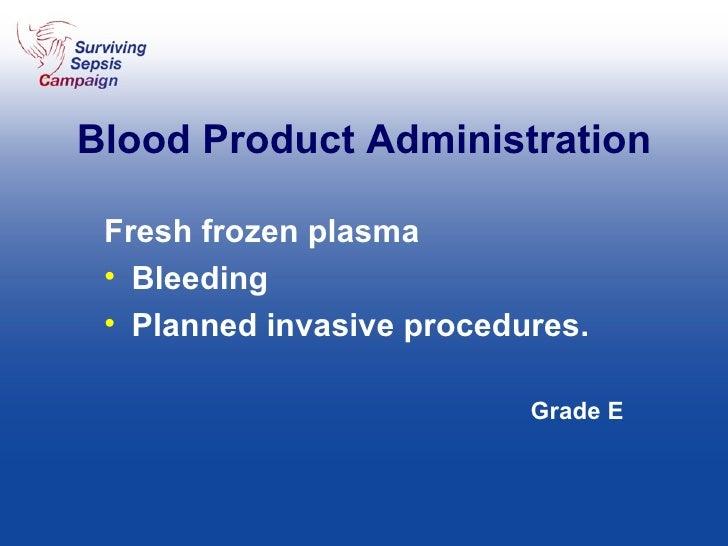 Blood Product Administration <ul><li>Fresh frozen plasma </li></ul><ul><li>Bleeding  </li></ul><ul><li>Planned invasive pr...