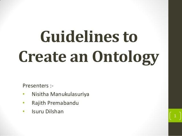 Guidelines to Create an Ontology Presenters :- • Nisitha Manukulasuriya • Rajith Premabandu • Isuru Dilshan 1