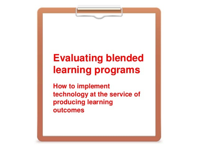 Evaluating blended learning programs How to implement technology at the service of producing learning outcomes
