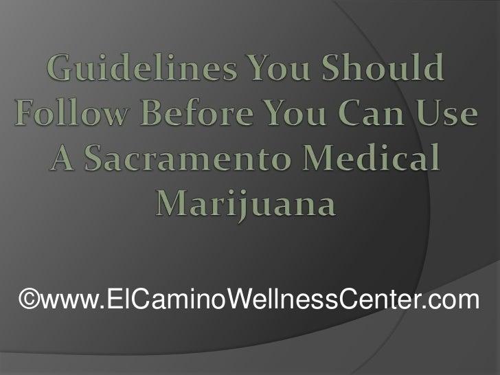 Guidelines You Should Follow Before You Can Use A Sacramento Medical Marijuana<br />©www.ElCaminoWellnessCenter.com<br />