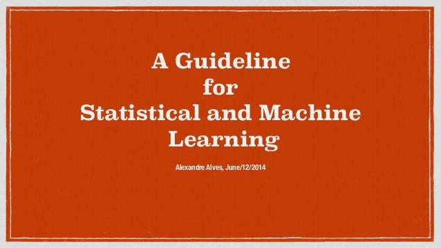 A Guideline for Statistical and Machine Learning Alexandre Alves, June/12/2014