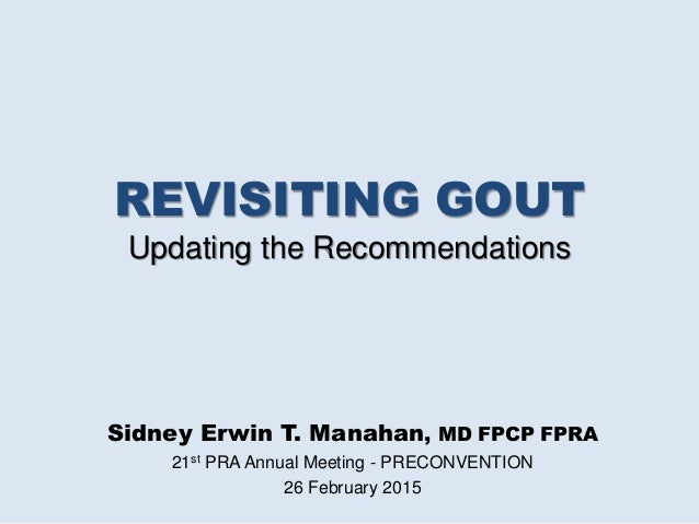 REVISITING GOUT Updating the Recommendations Sidney Erwin T. Manahan, MD FPCP FPRA 21st PRA Annual Meeting - PRECONVENTION...