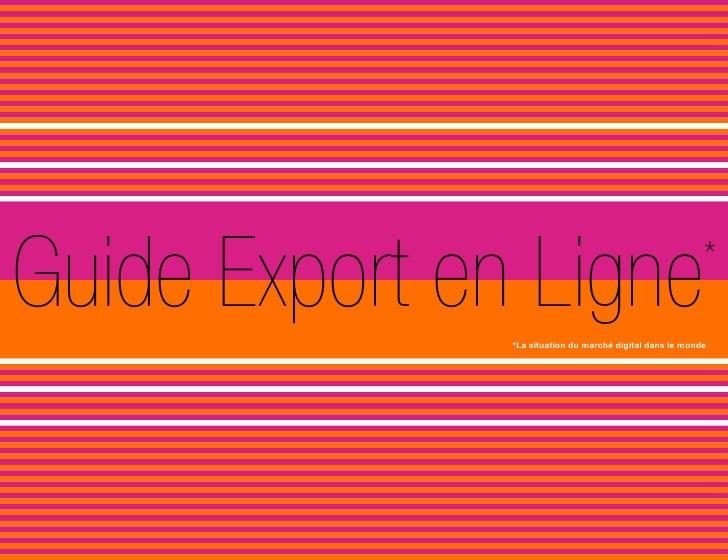 Guide Export en Ligne                                      *               *La situation du marché digital dans le monde