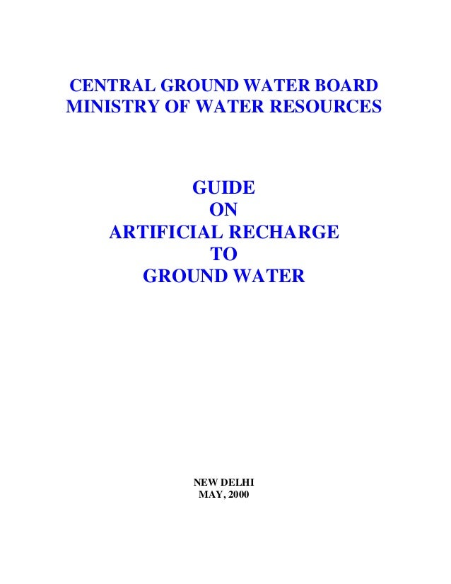 CENTRAL GROUND WATER BOARD MINISTRY OF WATER RESOURCES GUIDE ON ARTIFICIAL RECHARGE TO GROUND WATER NEW DELHI MAY, 2000