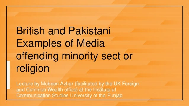 British and PakistaniExamples of Mediaoffending minority sect orreligionLecture by Mobeen Azhar (facilitated by the UK For...