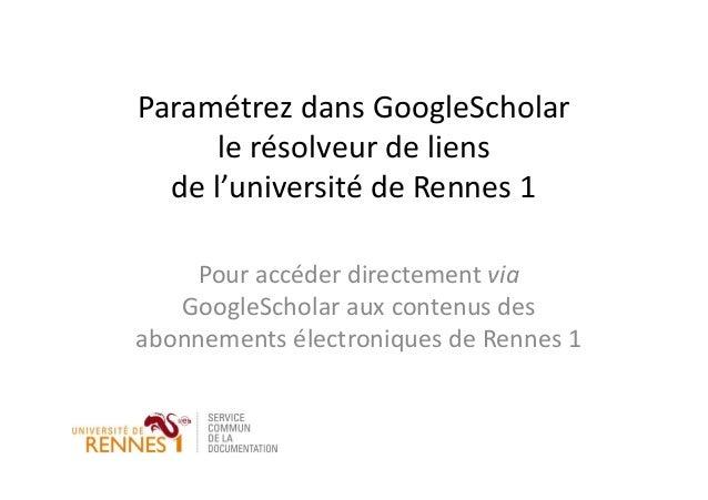 Paramétrez dans GoogleScholar le résolveur de liens de l'université de Rennes 1 Pour accéder directement via GoogleScholar...