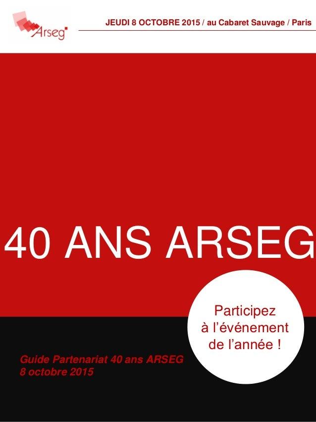 Guide Partenariat 40 ans ARSEG 8 octobre 2015 Participez à l'événement de l'année ! 40 ANS ARSEG JEUDI 8 OCTOBRE 2015 / au...