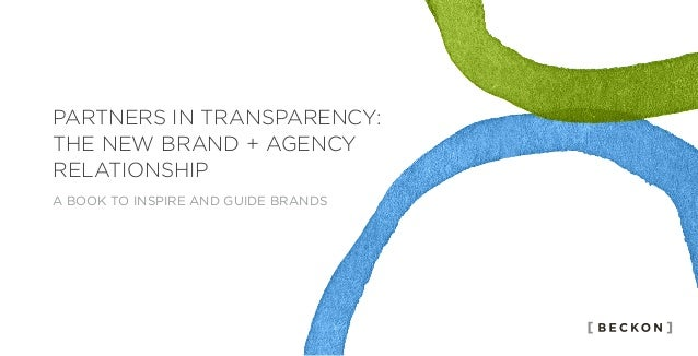 PARTNERS IN TRANSPARENCY: THE NEW BRAND + AGENCY RELATIONSHIP A BOOK TO INSPIRE AND GUIDE BRANDS