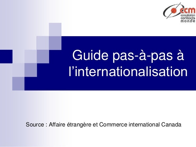 Guide pas-à-pas à l'internationalisation Source : Affaire étrangère et Commerce international Canada