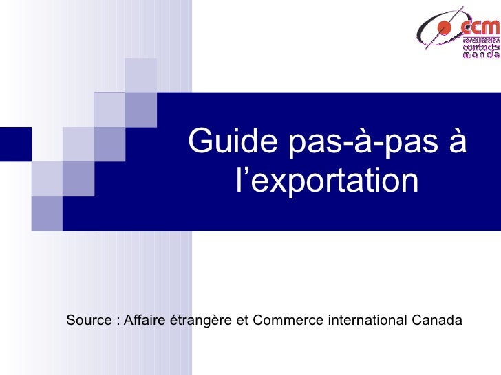 Guide pas-à-pas à l'exportation Source : Affaire étrangère et Commerce international Canada