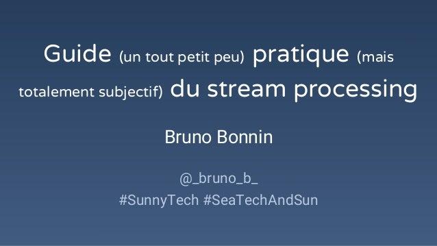 Guide (un tout petit peu) pratique (mais totalement subjectif) du stream processing Bruno Bonnin @_bruno_b_ #SunnyTech #Se...