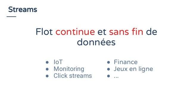 Streams ● IoT ● Monitoring ● Click streams ● Finance ● Jeux en ligne ● ... Flot continue et sans fin de données