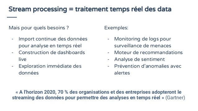 Stream processing = traitement temps réel des data Mais pour quels besoins ? - Import continue des données pour analyse en...