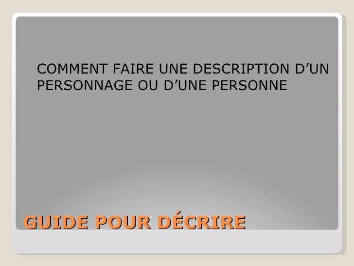 GUIDE POUR DÉCRIRE <ul><li>COMMENT FAIRE UNE DESCRIPTION D'UN PERSONNAGE OU D'UNE PERSONNE </li></ul>