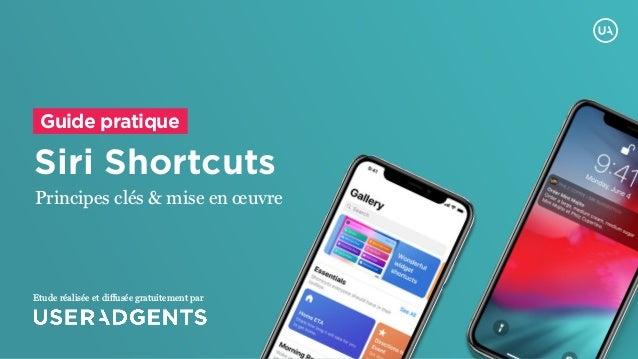 Siri Shortcuts Principes clés & mise en œuvre Guide pratique Etude réalisée et diffusée gratuitement par