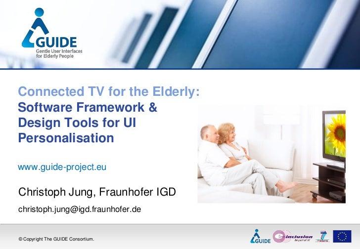 Connected TV for the Elderly:Software Framework &Design Tools for UIPersonalisationwww.guide-project.euChristoph Jung, Fra...