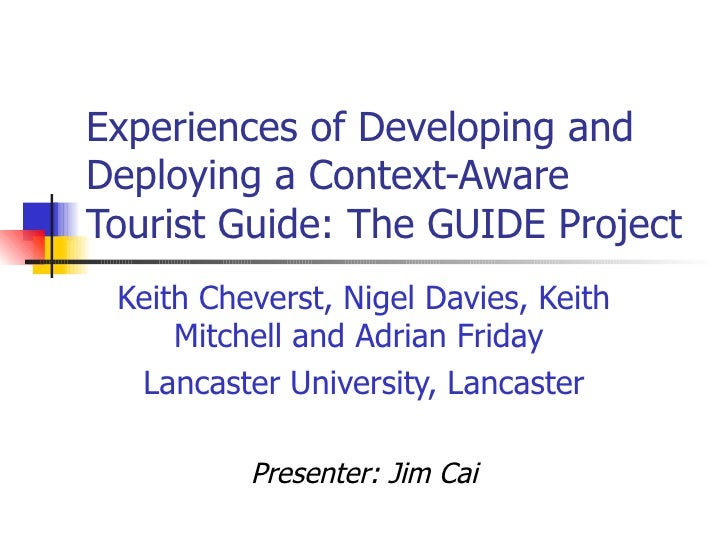Experiences of Developing and Deploying a Context-Aware Tourist Guide: The GUIDE Project Keith Cheverst, Nigel Davies, Kei...