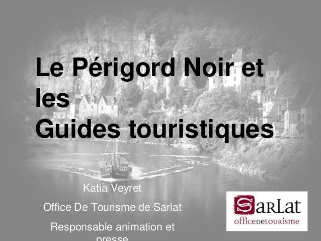JT MOPA 22/05/2008JT MOPA 22/05/2008 Le Périgord Noir et les Guides touristiques Katia Veyret Office De Tourisme de Sarlat...