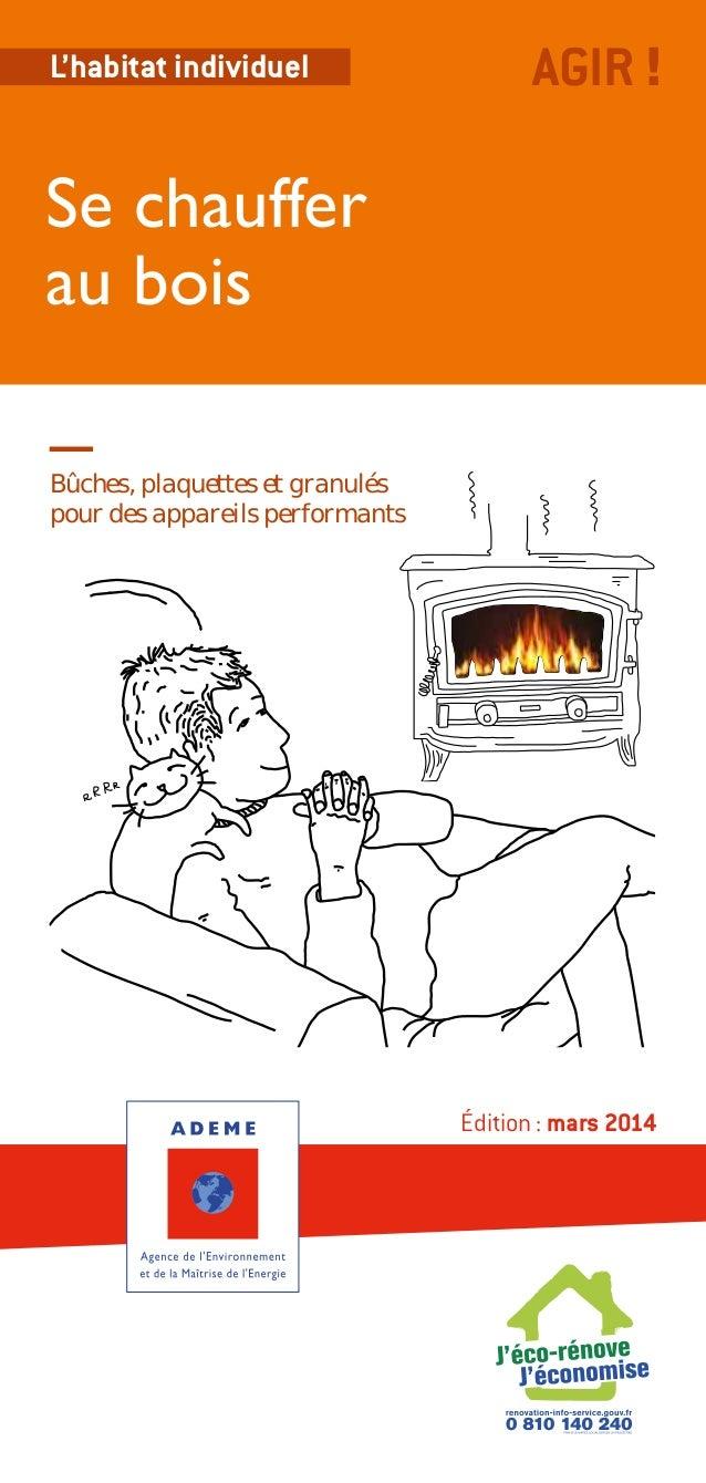L'habitat individuel  AGIR !  Se chauffer au bois Bûches, plaquettes et granulés pour des appareils performants  Édition:...